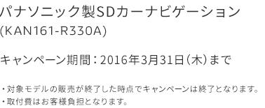 パナソニック製SDカーナビゲーション(KAN161-R330A)キャンペーン期間:2016年3月31日(木)まで 対象モデルの販売が終了した時点でキャンペーンは終了となります。取付費はお客様負担となります。